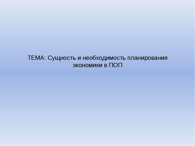 ТЕМА: Сущность и необходимость планирования экономики в ПОП