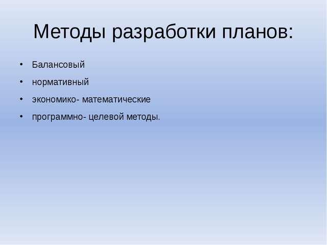 Методы разработки планов: Балансовый нормативный экономико- математические пр...
