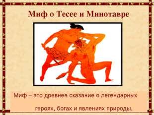 Миф о Тесее и Минотавре Миф – это древнее сказание о легендарных героях, бога