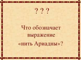 ? ? ? Что обозначает выражение «нить Ариадны»?