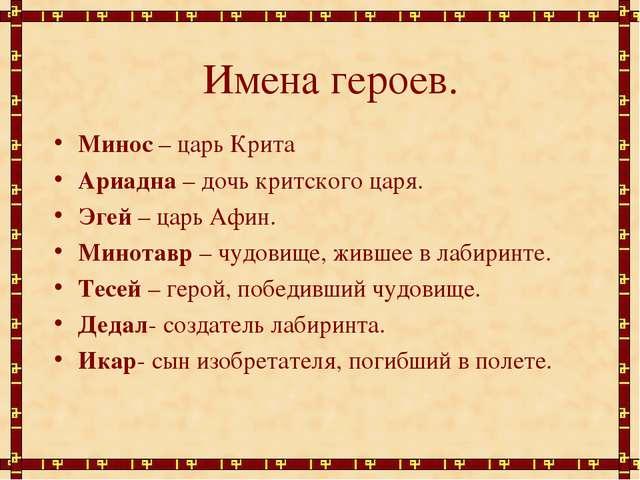Имена героев. Минос – царь Крита Ариадна – дочь критского царя. Эгей – царь А...