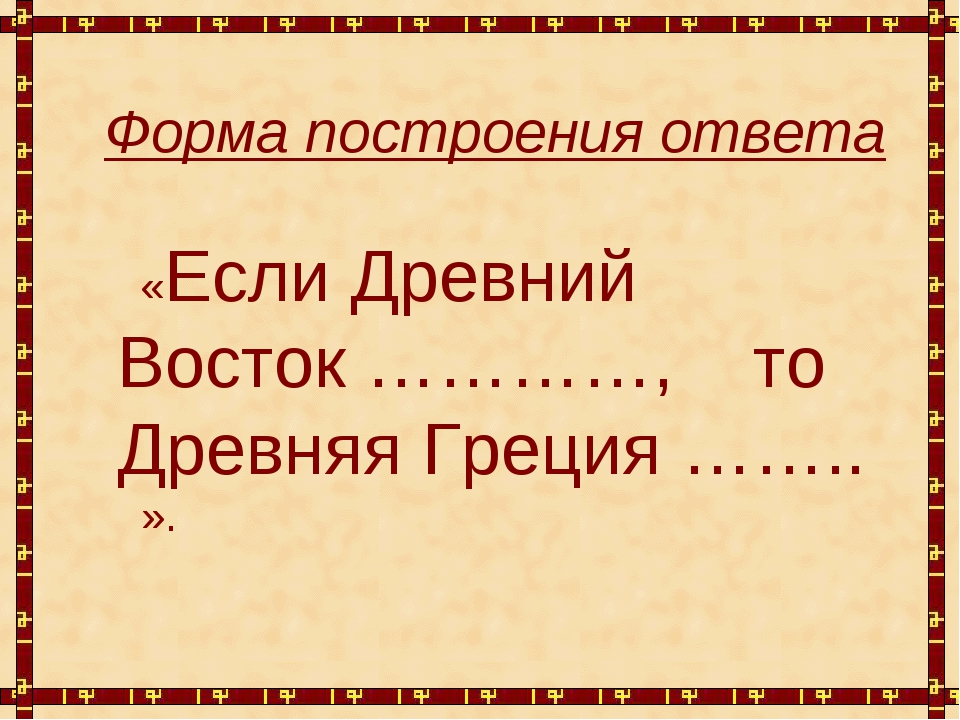 Форма построения ответа «Если Древний Восток …………, то Древняя Греция …….. ».