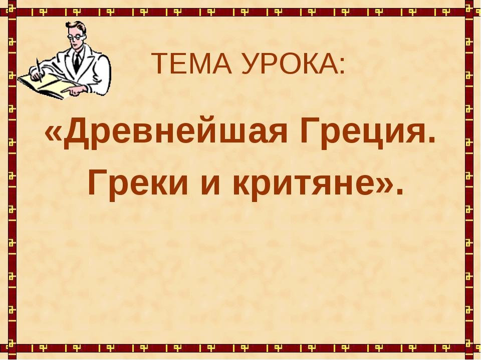 ТЕМА УРОКА: «Древнейшая Греция. Греки и критяне».