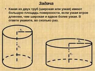 Задача Какая из двух труб (широкая или узкая) имеют большую площадь поверхнос