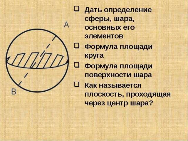 Дать определение сферы, шара, основных его элементов Формула площади круга Фо...