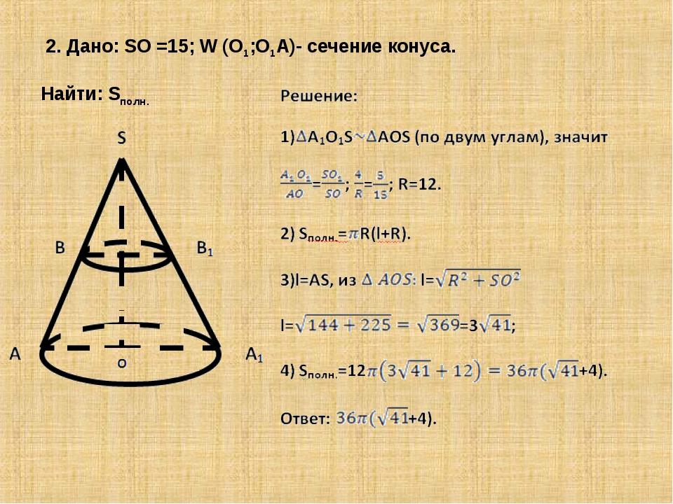 2. Дано: SO =15; W (O1;O1A)- сечение конуса. Найти: Sполн.