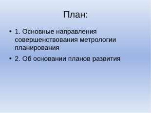 План: 1. Основные направления совершенствования метрологии планирования 2. Об