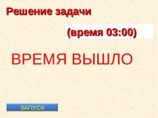Решение задачи (время 00:01) ВРЕМЯ ВЫШЛО (время 00:05) (время 00:10) (время 0