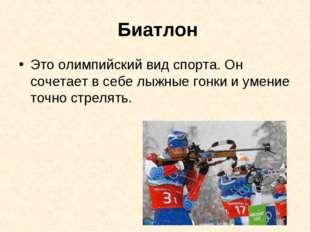 Биатлон Это олимпийский вид спорта. Он сочетает в себе лыжные гонки и умение
