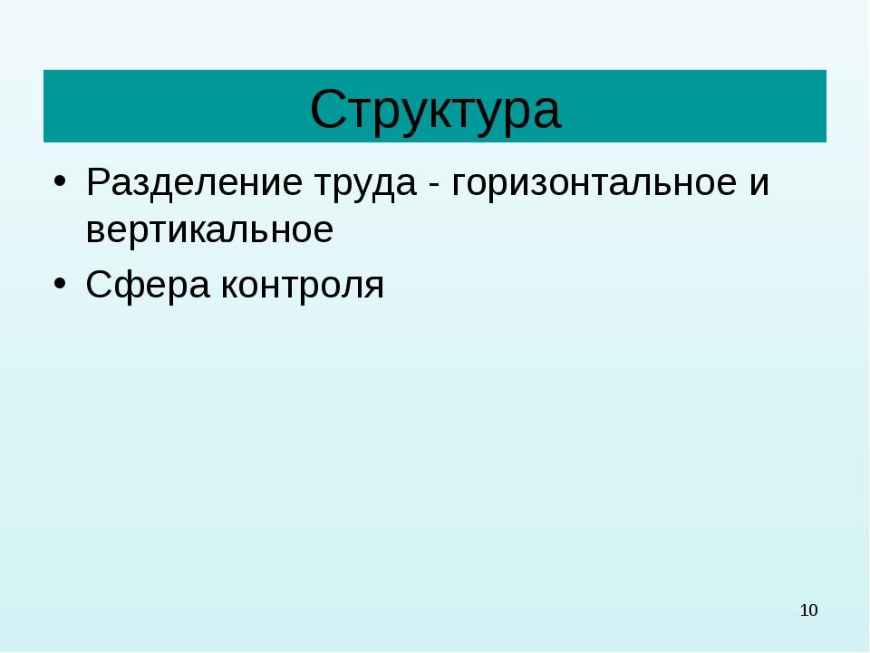 * Структура Разделение труда - горизонтальное и вертикальное Сфера контроля
