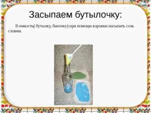 Засыпаем бутылочку: В емкость( бутылку, баночку) при помощи воронки насыпать