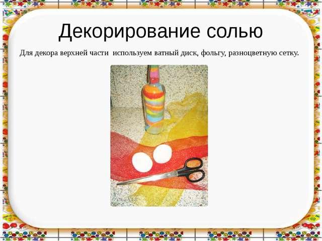 Декорирование солью Для декора верхней части используем ватный диск, фольгу,...
