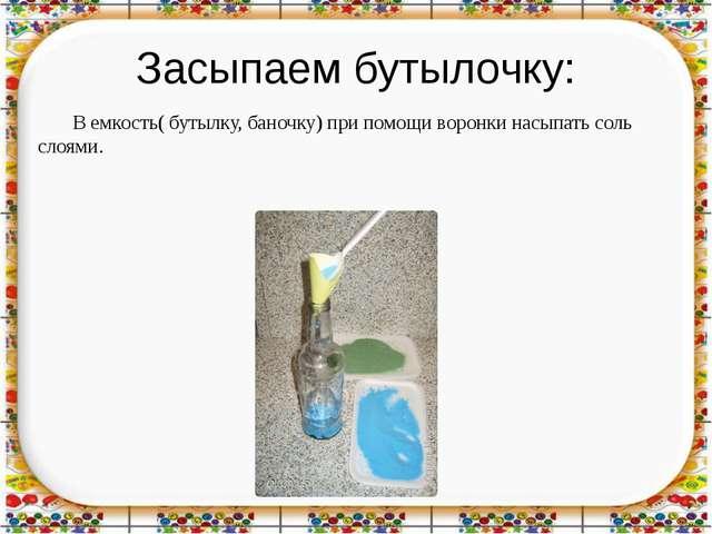 Засыпаем бутылочку: В емкость( бутылку, баночку) при помощи воронки насыпать...