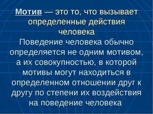 Мотив — это то, что вызывает определенные действия человека Поведение человек