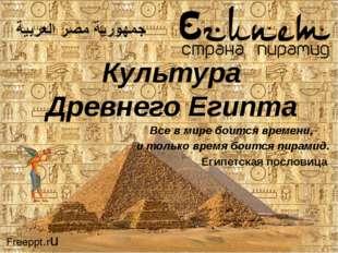 Культура Древнего Египта Все в мире боится времени, и только время боится пир