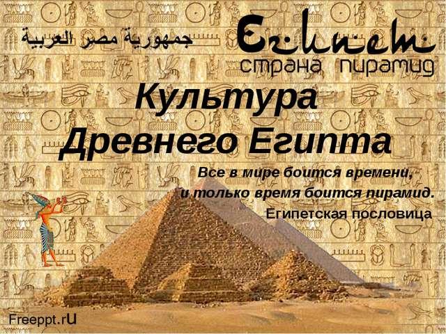 Культура Древнего Египта Все в мире боится времени, и только время боится пир...