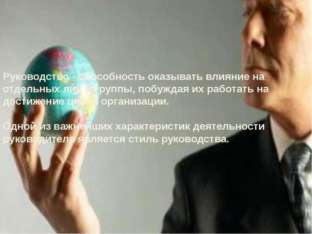 Руководство- способность оказывать влияние на отдельных лиц и группы, побужд...
