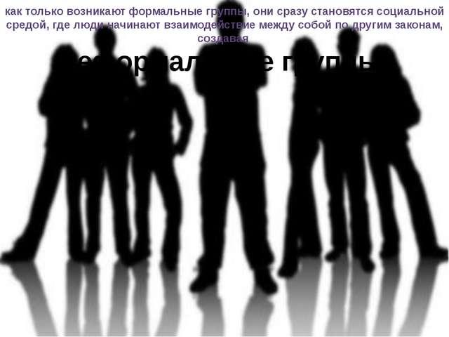 как только возникают формальные группы, они сразу становятся социальной средо...