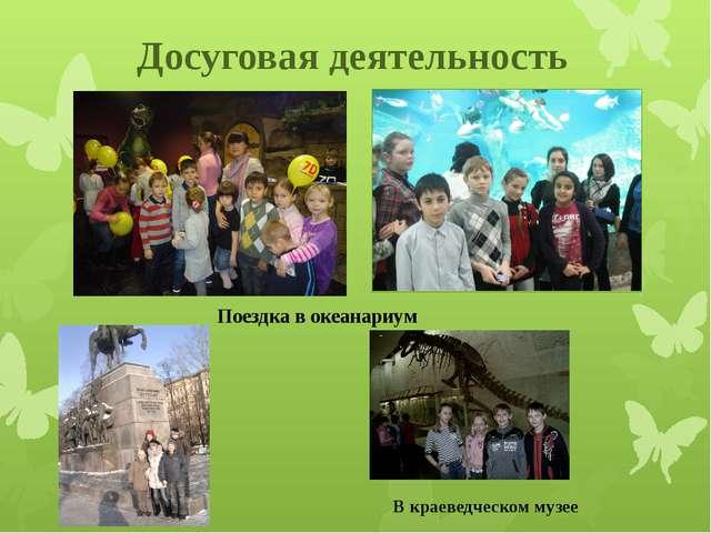 Досуговая деятельность Поездка в океанариум В краеведческом музее