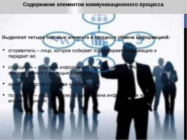 Содержание элементов коммуникационного процесса Выделяют четыре базовых элеме...