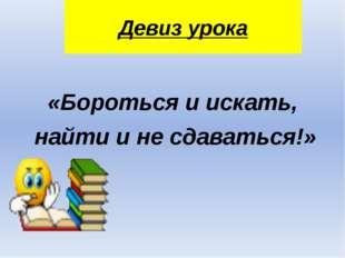 Девиз урока «Бороться и искать, найти и не сдаваться!»