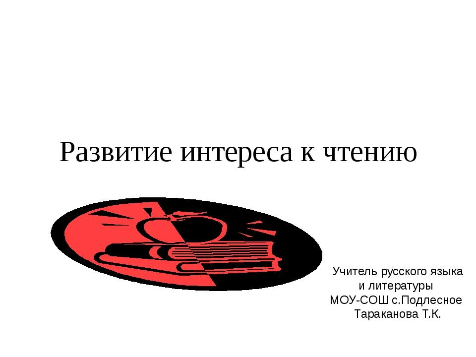 Развитие интереса к чтению Учитель русского языка и литературы МОУ-СОШ с.Подл...