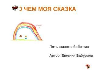 О ЧЕМ МОЯ СКАЗКА Пять сказок о бабочках Автор: Евгения Бабурина
