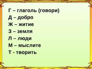 Г – глаголь (говори) Д – добро Ж – житие З – земля Л – люди М – мыслите Т -