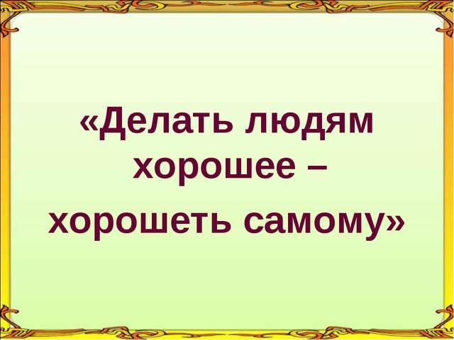 «Делать людям хорошее – хорошеть самому»