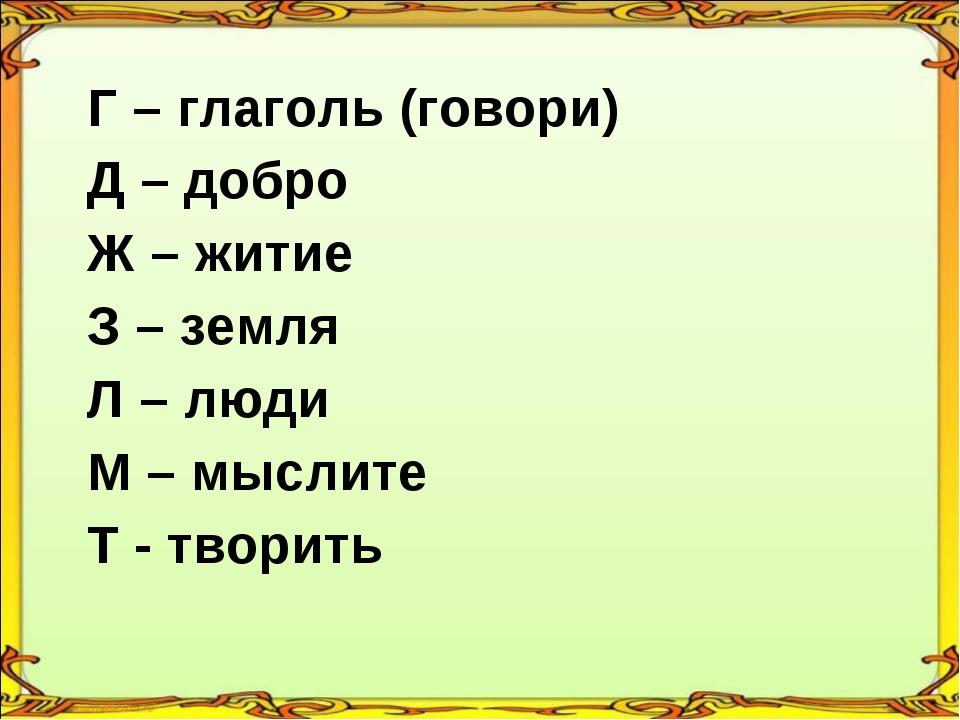 Г – глаголь (говори) Д – добро Ж – житие З – земля Л – люди М – мыслите Т -...