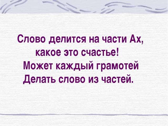 Слово делится на части Ах, какое это счастье! Может каждый грамотей Делать с...