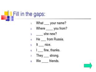 Fill in the gaps: What ___ your name? Where ____ you from? ____ she new? He _