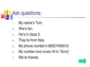 Ask questions: My name's Tom. She's ten. He's in class 5. They're from Italy.