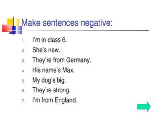 Make sentences negative: I'm in class 6. She's new. They're from Germany. His