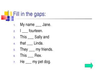 Fill in the gaps: My name ___ Jane. I ___ fourteen. This ___ Sally and that _