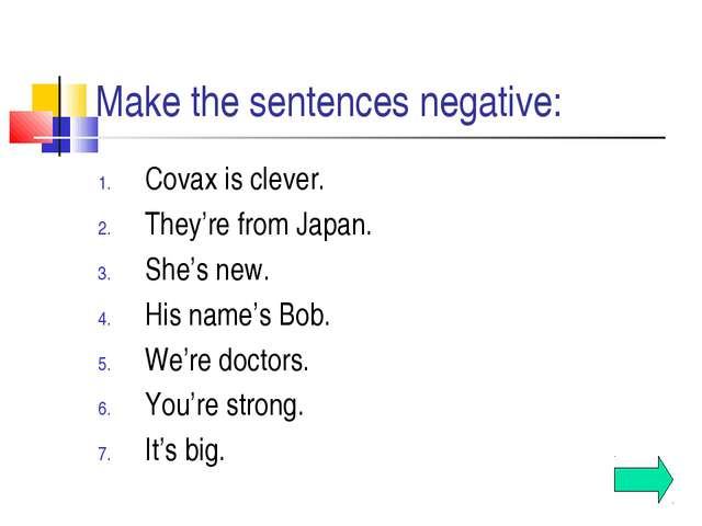 Make the sentences negative: Covax is clever. They're from Japan. She's new....