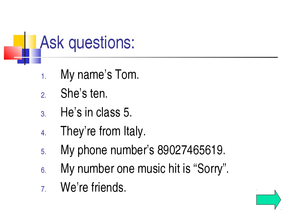 Ask questions: My name's Tom. She's ten. He's in class 5. They're from Italy....