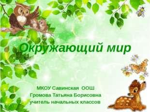 Окружающий мир МКОУ Савинская ООШ Громова Татьяна Борисовна учитель начальных