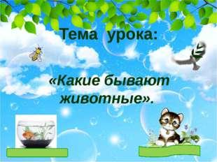 Тема урока: «Какие бывают животные».