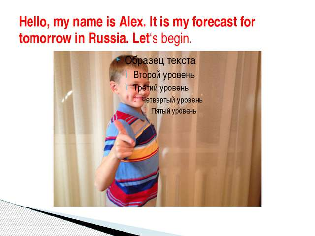 Hello, my name is Alex. It is my forecast for tomorrow in Russia. Let's begin.