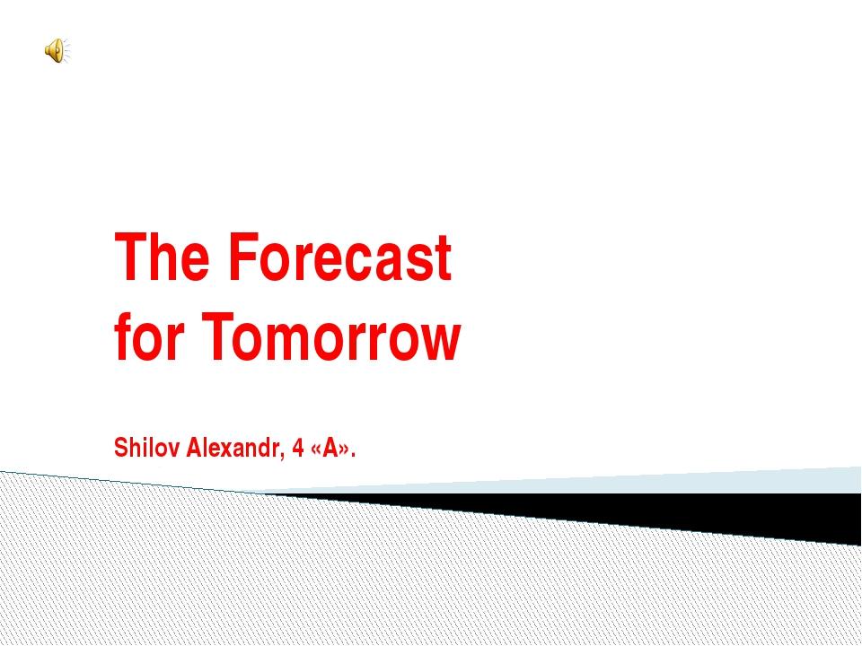 The Forecast for Tomorrow Shilov Alexandr, 4 «А».