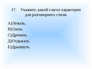 17.Укажите, какой глагол характерен для разговорного стиля: А)Лежать. В)Спат