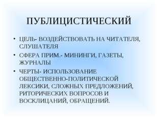 ПУБЛИЦИСТИЧЕСКИЙ ЦЕЛЬ- ВОЗДЕЙСТВОВАТЬ НА ЧИТАТЕЛЯ, СЛУШАТЕЛЯ СФЕРА ПРИМ.- МИН