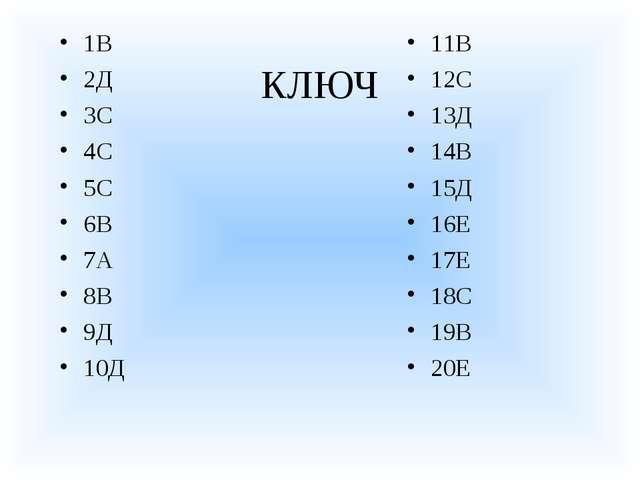 КЛЮЧ 1В 2Д 3С 4С 5С 6В 7А 8В 9Д 10Д 11В 12С 13Д 14В 15Д 16Е 17Е 18С 19В 20Е
