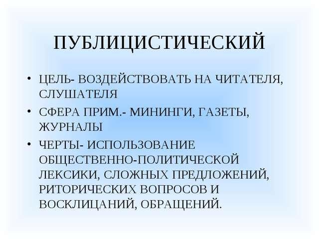 ПУБЛИЦИСТИЧЕСКИЙ ЦЕЛЬ- ВОЗДЕЙСТВОВАТЬ НА ЧИТАТЕЛЯ, СЛУШАТЕЛЯ СФЕРА ПРИМ.- МИН...