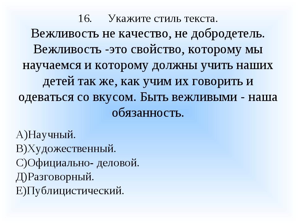 16.Укажите стиль текста. Вежливость не качество, не добродетель. Вежливость...