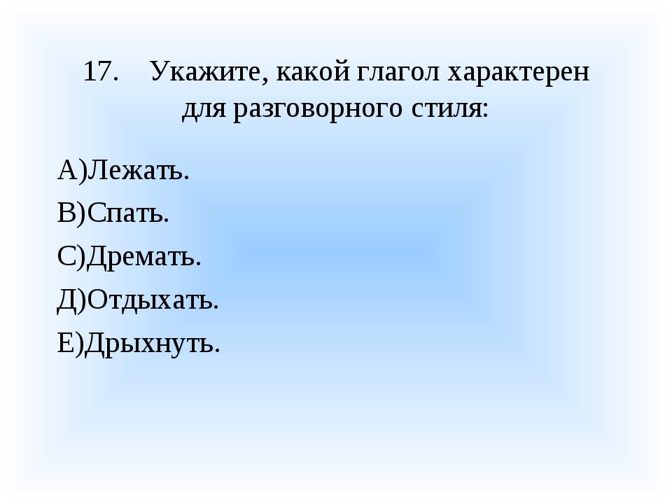 17.Укажите, какой глагол характерен для разговорного стиля: А)Лежать. В)Спат...
