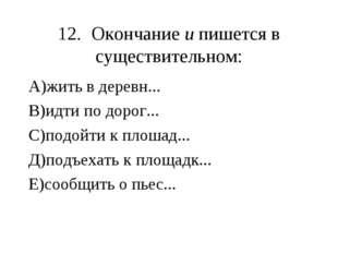 12.Окончание и пишется в существительном: А)жить в деревн... В)идти по дорог