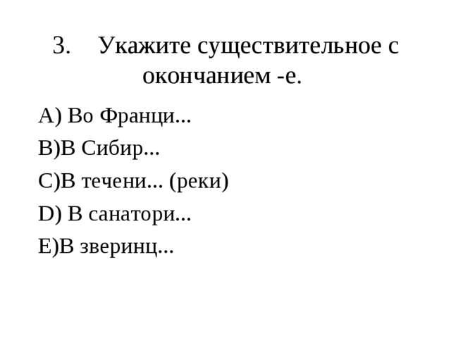 3.Укажите существительное с окончанием -е. А) Во Франци... В)В Сибир... С)В...