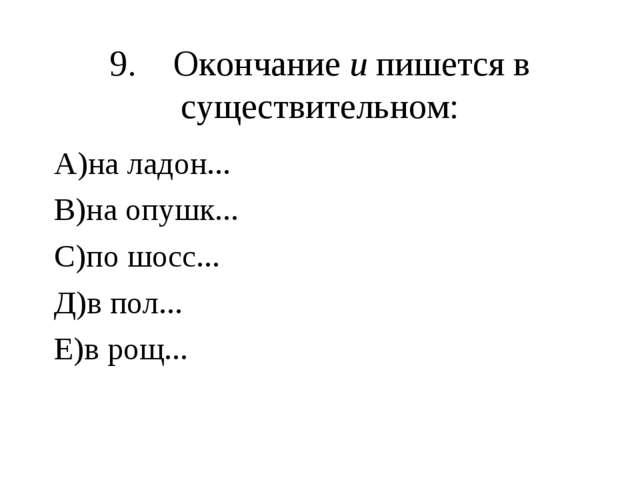 9.Окончание и пишется в существительном: А)на ладон... В)на опушк... С)по шо...